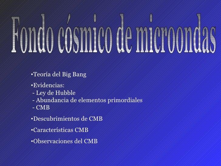 Fondo cósmico de microondas <ul><li>Teoría del Big Bang </li></ul><ul><li>Evidencias:  - Ley de Hubble  - Abundancia de el...