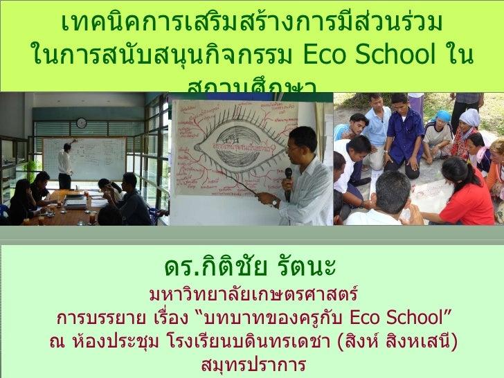 เทคนิคการเสริมสร้างการมีส่วนร่วม ในการสนับสนุนกิจกรรม  Eco School  ในสถานศึกษา ดร . กิติชัย รัตนะ   มหาวิทยาลัยเกษตรศาสตร์...