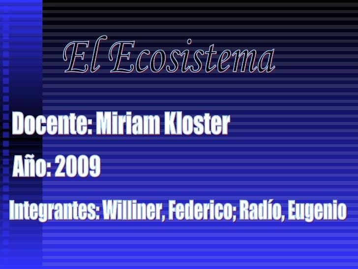 El Ecosistema Integrantes: Williner, Federico; Radío, Eugenio Docente: Miriam Kloster Año: 2009