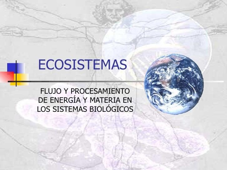 ECOSISTEMAS FLUJO Y PROCESAMIENTO DE ENERGÍA Y MATERIA EN LOS SISTEMAS BIOLÓGICOS