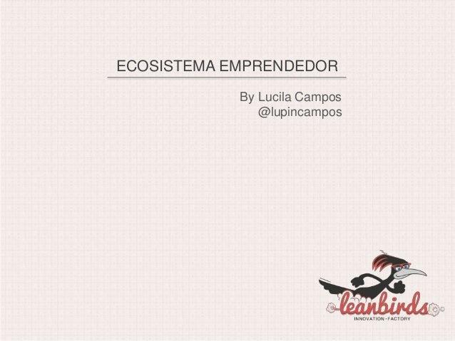 ECOSISTEMA EMPRENDEDOR            By Lucila Campos               @lupincampos