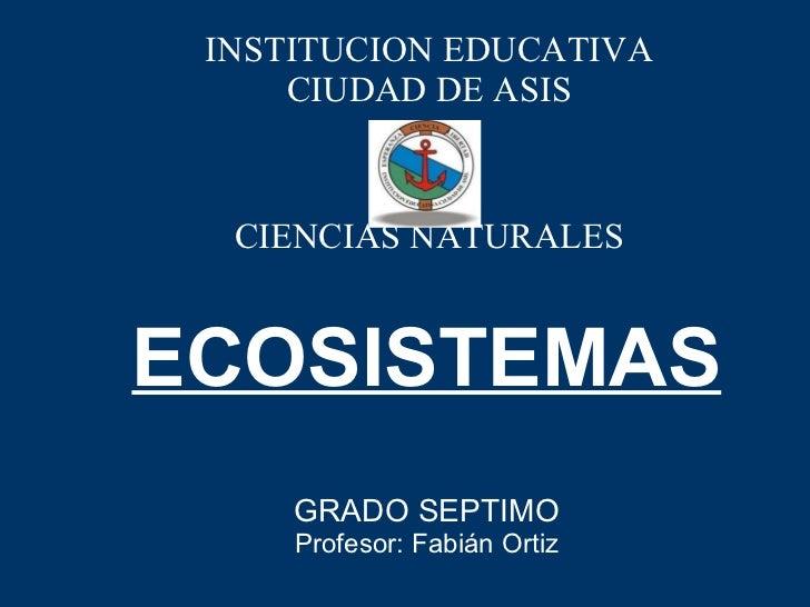 ECOSISTEMAS GRADO SEPTIMO Profesor: Fabián Ortiz INSTITUCION EDUCATIVA CIUDAD DE ASIS CIENCIAS NATURALES