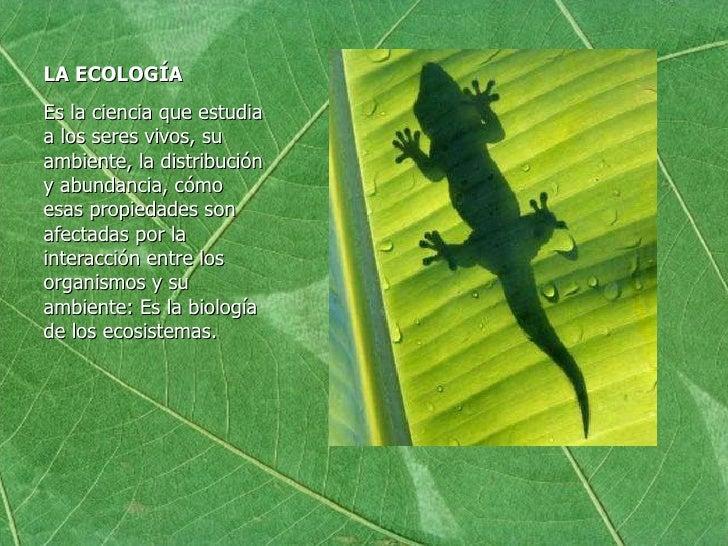 LA ECOLOGÍA <ul><li>Es la ciencia que estudia a los seres vivos, su ambiente, la distribución y abundancia, cómo esas prop...