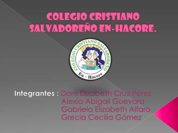 Colegio Cristiano Salvadoreño En-Hacore.<br />Integrantes : Doris Elizabeth Cruz Pérez<br />                       Alexia ...