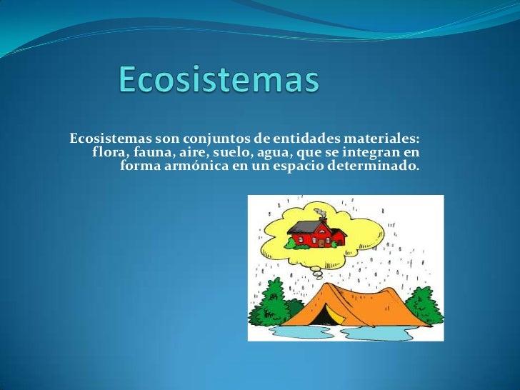 Ecosistemas son conjuntos de entidades materiales:   flora, fauna, aire, suelo, agua, que se integran en       forma armón...