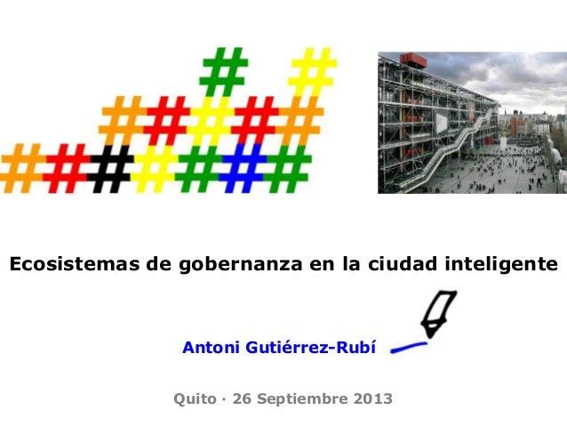 Ecosistemas de gobernanza en la ciudad inteligente Antoni Gutiérrez-Rubí Quito · 26 Septiembre 2013