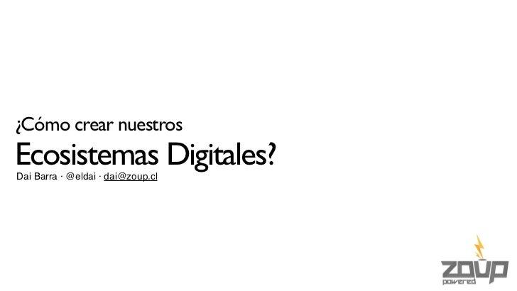 ¿Cómo crear nuestrosEcosistemas Digitales?Dai Barra · @eldai · dai@zoup.cl