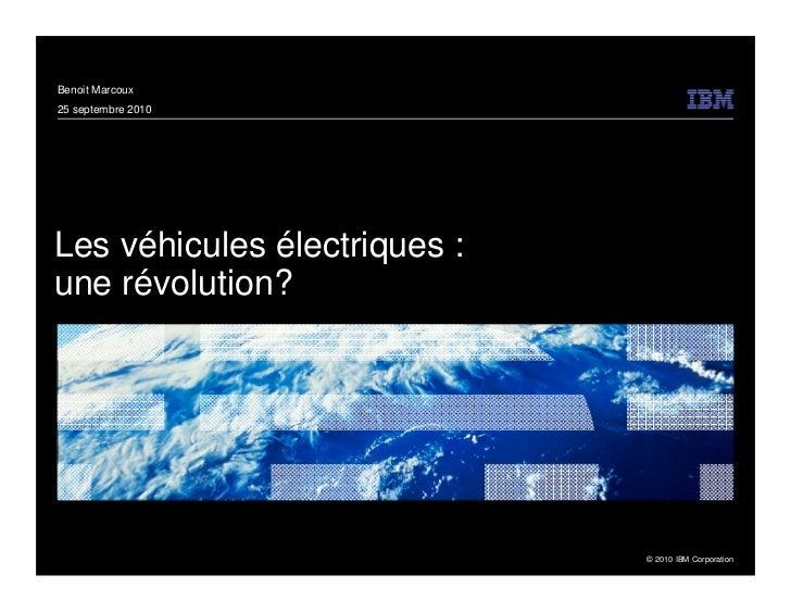 Benoit Marcoux25 septembre 2010Les véhicules électriques :une révolution?                              © 2010 IBM Corporat...
