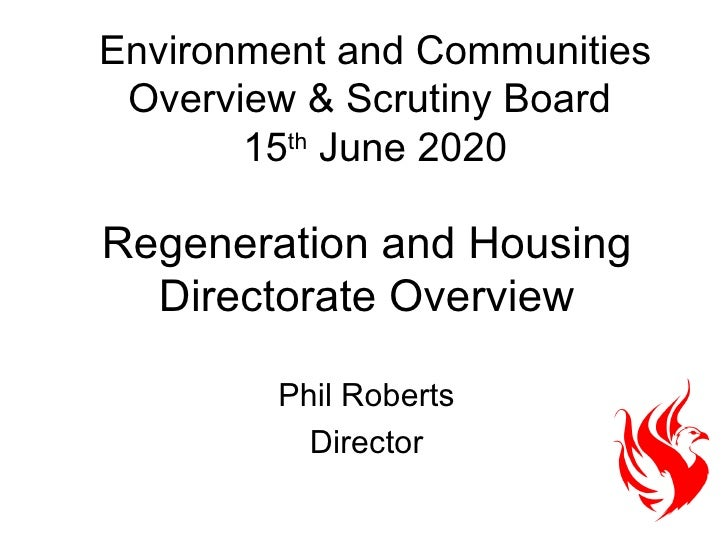 Environment and Communities Overview & Scrutiny Board  15 th  June 2020 Phil Roberts Director Regeneration and Housing Dir...