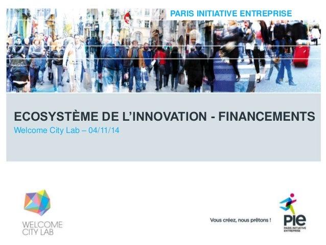 PARIS INITIATIVE ENTREPRISE  ECOSYSTÈME DE L'INNOVATION - FINANCEMENTS  Welcome City Lab – 04/11/14
