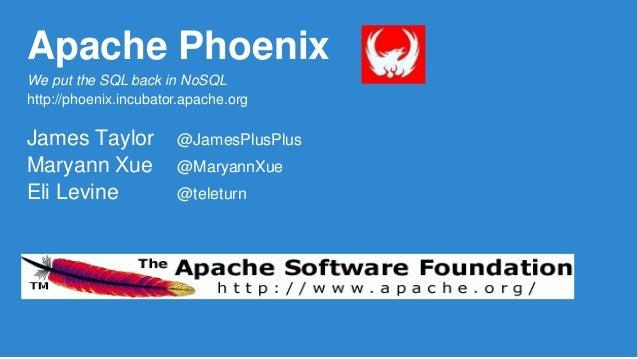 Apache Phoenix James Taylor @JamesPlusPlus Maryann Xue @MaryannXue Eli Levine @teleturn We put the SQL back in NoSQL http:...