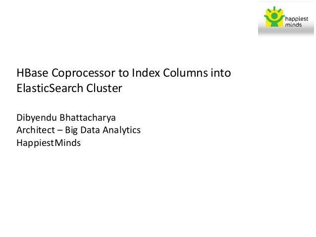 HBase Coprocessor to Index Columns into ElasticSearch Cluster Dibyendu Bhattacharya Architect – Big Data Analytics Happies...