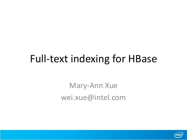 Full-text indexing for HBase Mary-Ann Xue wei.xue@intel.com