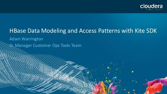 1 HBase Data Modeling and Access Patterns with Kite SDK Adam Warrington Sr. Manager Customer Ops Tools Team