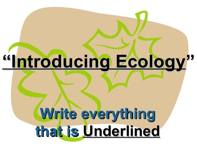 """""Introducing EcologyIntroducing Ecology""""Write everythingWrite everythingthat isthat is UnderlinedUnderlined"