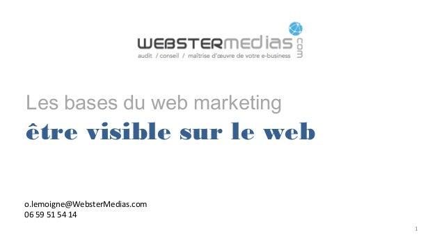 Les bases du web marketing être visible sur le web 1 o.lemoigne@WebsterMedias.com 06 59 51 54 14