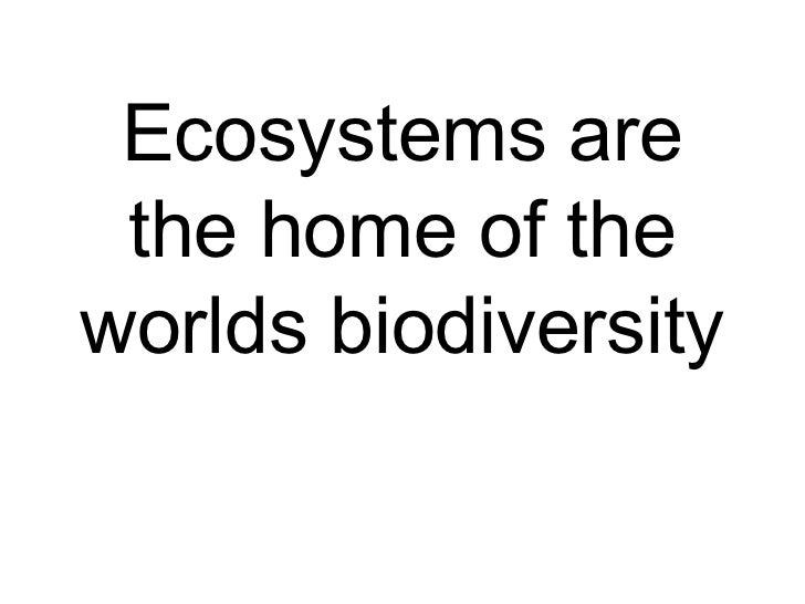 Ecosystems are the home of the worlds biodiversity