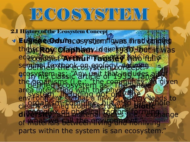 """2.1 History of the Ecosystem Concept The term """"ecosystem"""" was first coined by Roy Clapham in in 1930, but it was ecologist..."""