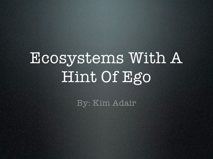 Ecosystems With A    Hint Of Ego      By: Kim Adair
