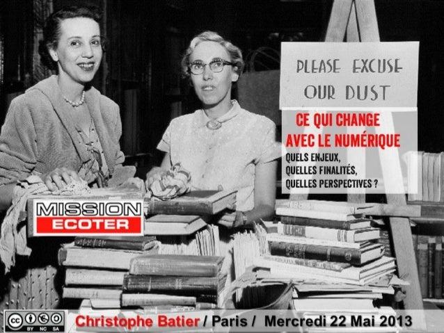 Ce qui changeavec lenumériqueQuels enjeux,Quelles finalités,Quelles perspectives?Christophe BatierChristophe Batier / Par...