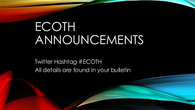ECOTH ANNOUNCEMENTS Twitter Hashtag #ECOTH All details are found in your bulletin