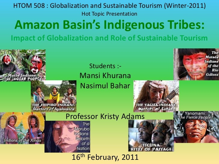 HTOM 508 : Globalization and Sustainable Tourism (Winter-2011)<br />Hot Topic Presentation<br />Amazon Basin's Indigenous ...