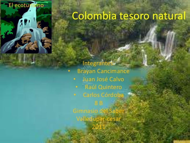 Colombia tesoro natural<br />El ecoturismo<br />Integrantes:<br /><ul><li>Brayan Cancimance