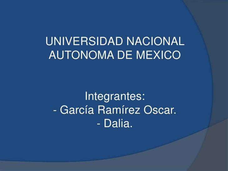 UNIVERSIDAD NACIONALAUTONOMA DE MEXICO       Integrantes: - García Ramírez Oscar.          - Dalia.