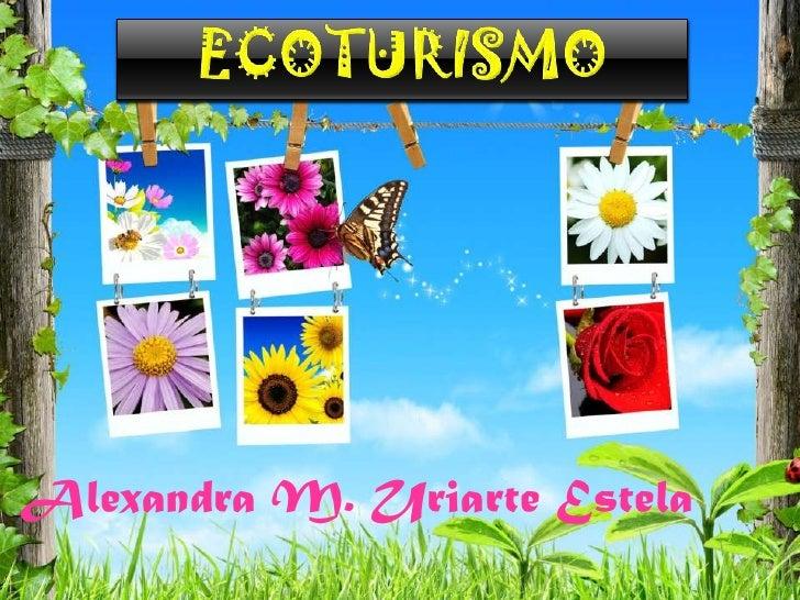 ECOTURISMO<br />Alexandra M. Uriarte Estela<br />