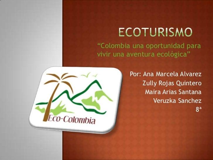 """ecoturismo<br />""""Colombia una oportunidad para <br />vivir una aventura ecológica""""<br />Por: Ana Marcela Alvarez<br />Zull..."""