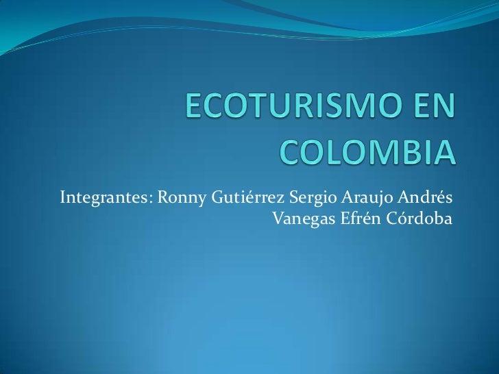 ECOTURISMO EN COLOMBIA<br />Integrantes: Ronny Gutiérrez Sergio Araujo Andrés Vanegas Efrén Córdoba<br />