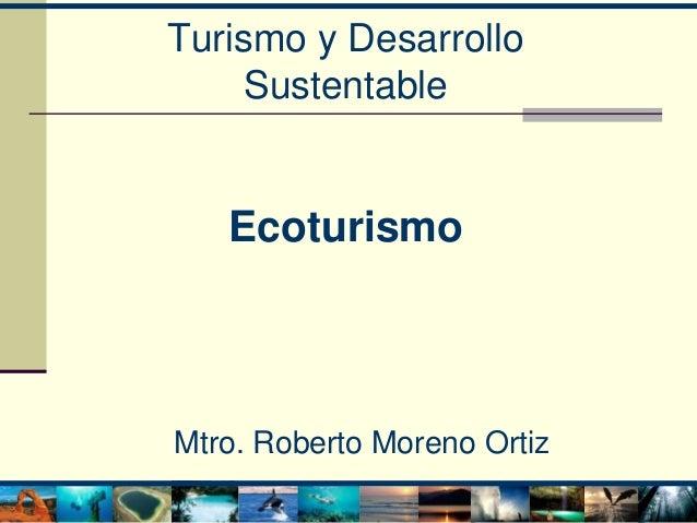 Turismo y Desarrollo Sustentable Ecoturismo Mtro. Roberto Moreno Ortiz