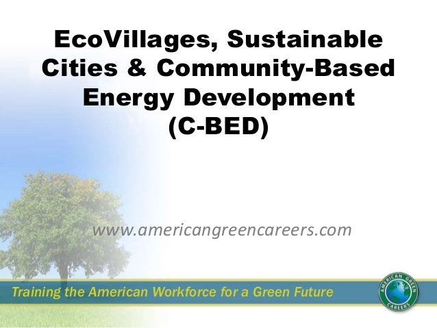 EcoVillages, Sustainable Cities & Community-Based Energy Development (C-BED) www.americangreencareers.com Training the Ame...