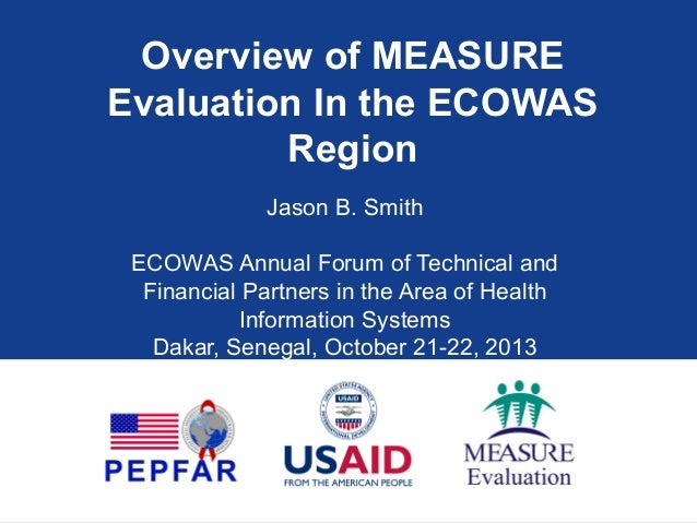 Overview of MEASURE Evaluation In the ECOWAS Region Jason B. Smith ECOWAS Annual Forum of Technical and Financial Partners...