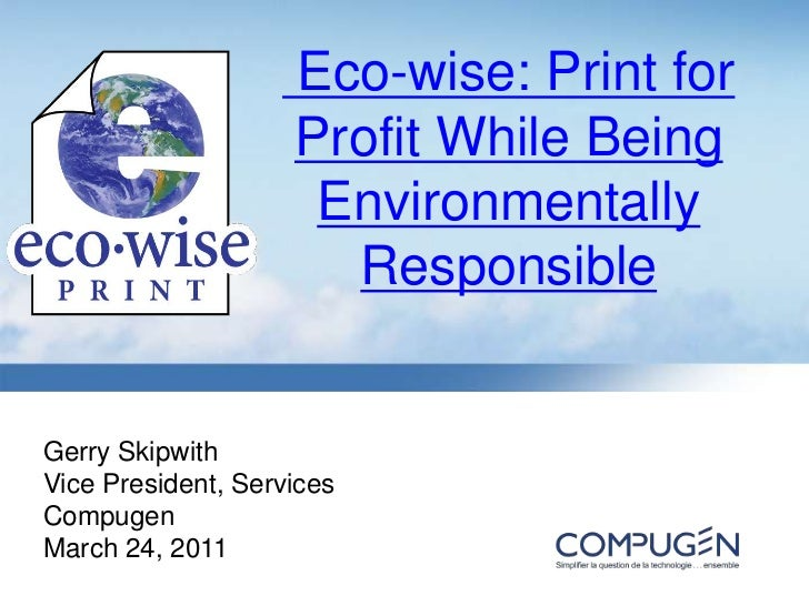 Eco-wise: Print for Profit While Being Environmentally Responsible<br />Gerry Skipwith<br />Vice President, Services<br /...