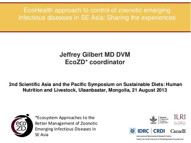 EcoHealth approach to control of zoonotic emerging infectious diseases in SE Asia: Sharing the experiences  Jeffrey Gilber...