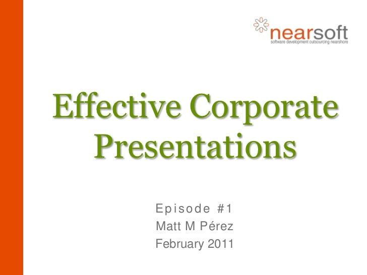 Effective Corporate Presentations<br />Episode #1<br />Matt M Pérez<br />February 2011<br />