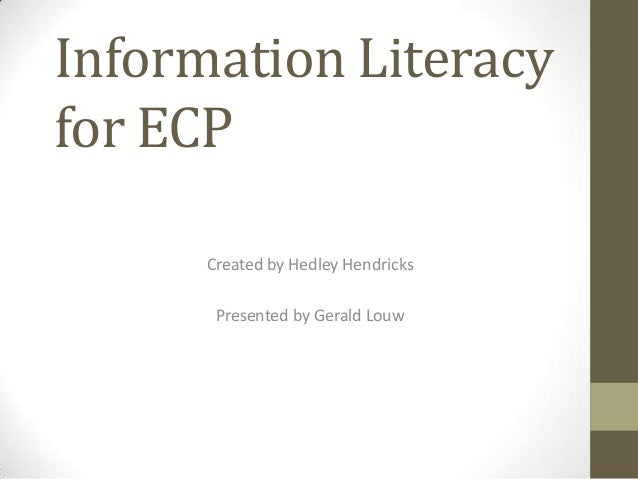Information Literacy for ECP Created by Hedley Hendricks Presented by Gerald Louw