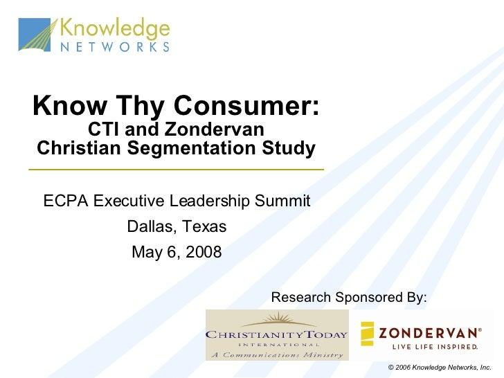Know Thy Consumer: CTI and Zondervan Christian Segmentation Study ECPA Executive Leadership Summit Dallas, Texas May 6, 20...