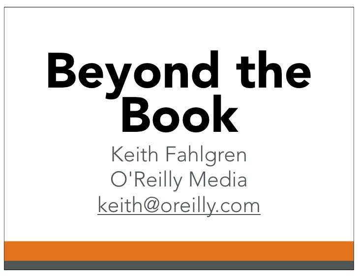 Beyond the    Book   Keith Fahlgren   O'Reilly Media  keith@oreilly.com