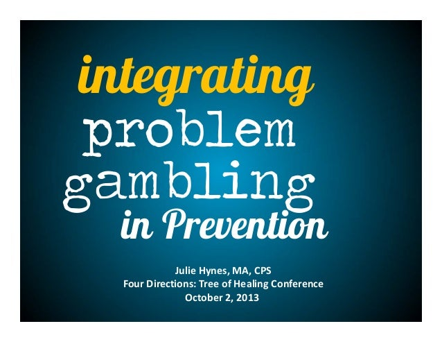 integrating problem gambling in Prevention JulieHynes,MA,CPS FourDirections:TreeofHealingConference October2,201...