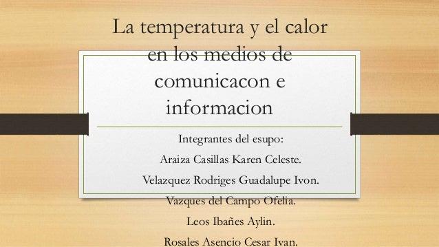 La temperatura y el calor en los medios de comunicacon e informacion Integrantes del esupo: Araiza Casillas Karen Celeste....