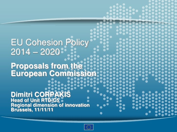 EU Cohesion Policy2014 – 2020Proposals from theEuropean CommissionDimitri CORPAKISHead of Unit RTD-C5Regional dimension of...