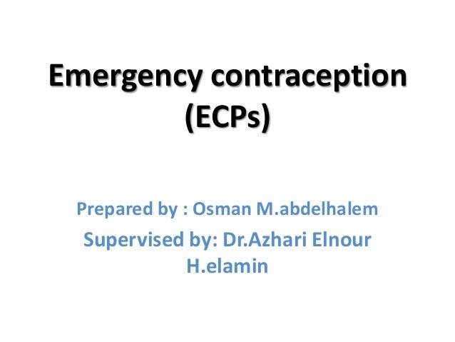 Emergency contraception        (ECPs) Prepared by : Osman M.abdelhalem  Supervised by: Dr.Azhari Elnour            H.elamin