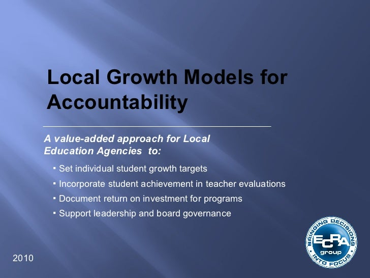 Local Growth Models for Accountability  2010 A value-added approach for Local Education Agencies  to: <ul><li>Set individu...