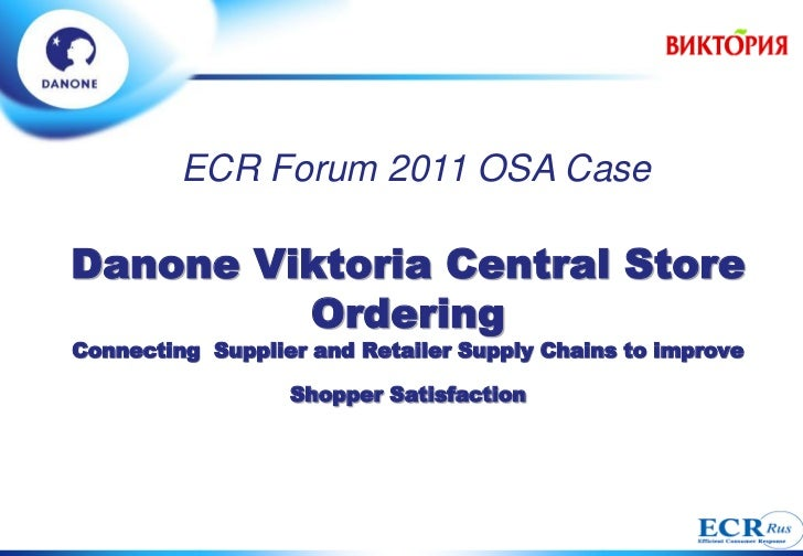 ECR Forum 2011 OSA CaseDanone Viktoria Central Store         OrderingConnecting Supplier and Retailer Supply Chains to imp...