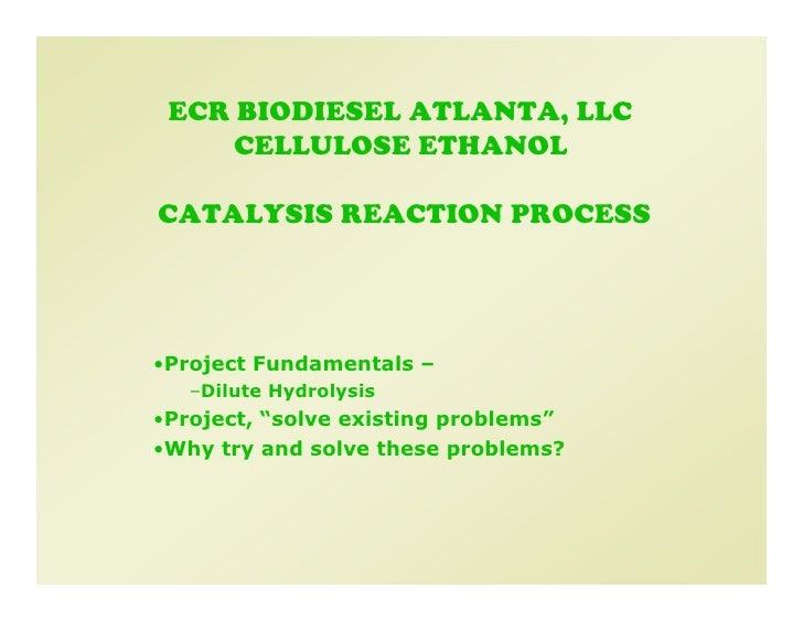 ECR BIODIESEL ATLANTA, LLC      CELLULOSE ETHANOL  CATALYSIS REACTION PROCESS     •Project Fundamentals –    –Dilute Hydro...
