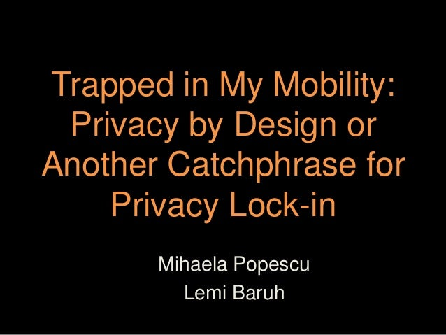Trapped in My Mobility: Privacy by Design orAnother Catchphrase for    Privacy Lock-in       Mihaela Popescu         Lemi ...