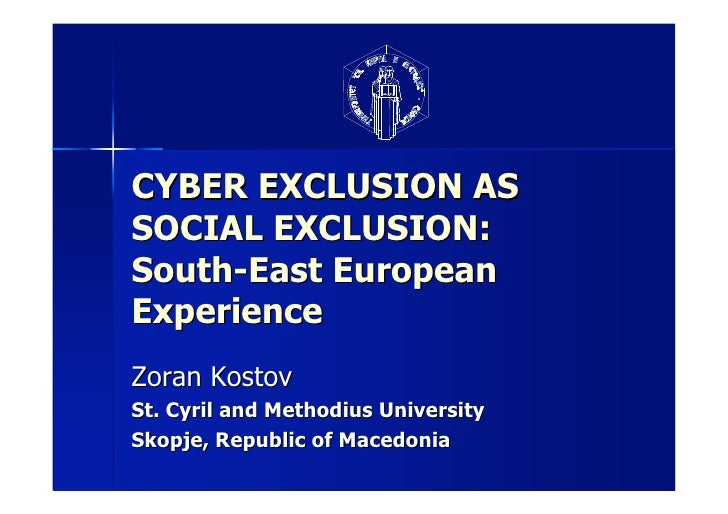 CYBER EXCLUSION AS SOCIAL EXCLUSION: South-East European Experience Zoran Kostov St. Cyril and Methodius University Skopje...