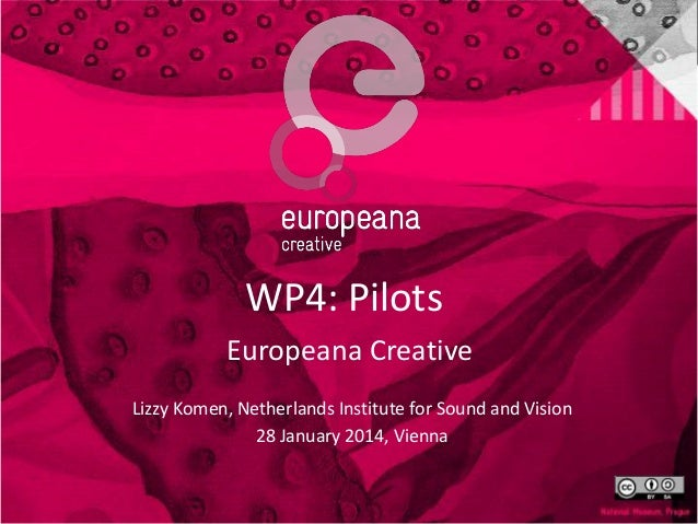 WP4: Pilots Europeana Creative Lizzy Komen, Netherlands Institute for Sound and Vision 28 January 2014, Vienna
